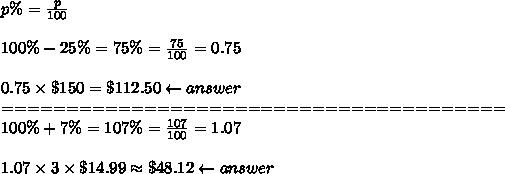 p\%=\frac{p}{100}\\\\100\%-25\%=75\%=\frac{75}{100}=0.75\\\\0.75\times\$150=\$112.50\leftarrow answer\\=======================================\\100\%+7\%=107\%=\frac{107}{100}=1.07\\\\1.07\times3\times\$14.99\approx\$48.12\leftarrow answer