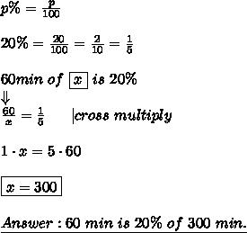 p\%=\frac{p}{100}\\\\20\%=\frac{20}{100}=\frac{2}{10}=\frac{1}{5}\\\\60min\ of\ \boxed{x}\ is\ 20\%\\\Downarrow\\\frac{60}{x}=\frac{1}{5}\ \ \  \ \ |cross\ multiply\\\\1\cdot x=5\cdot 60\\\\\boxed{x=300}\\\\\underline{Answer:60\ min\ is\ 20\%\ of\ 300\ min.}