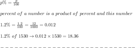 p\%=\frac{p}{100}\\\\percent\ of\ a\ number\ is\ a\ product\ of\ percent\ and\ this\ number\\\\1.2\%=\frac{1.2}{100}=\frac{12}{1000}=0.012\\\\1.2\%\ of\ 1530\to0.012\times1530=18.36\\\\-----------------------------