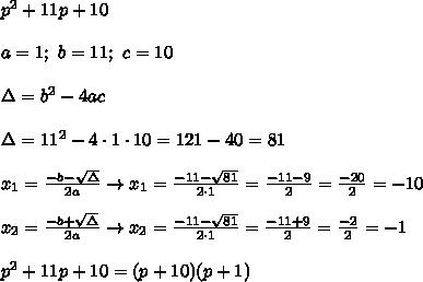 p^2+11p+10\\\\a=1;\ b=11;\ c=10\\\\\Delta=b^2-4ac\\\\\Delta=11^2-4\cdot1\cdot10=121-40=81\\\\x_1=\frac{-b-\sqrt\Delta}{2a}\to x_1=\frac{-11-\sqrt{81}}{2\cdot1}=\frac{-11-9}{2}=\frac{-20}{2}=-10\\\\x_2=\frac{-b+\sqrt\Delta}{2a}\to x_2=\frac{-11-\sqrt{81}}{2\cdot1}=\frac{-11+9}{2}=\frac{-2}{2}=-1\\\\p^2+11p+10=(p+10)(p+1)