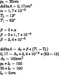 p_0=20cm \\ delta A=0,17 cm^2 \\  \alpha =1,7* 10^ {-5}  \\ T_0=13^o \\ T_1=63^o \\  \\  \beta =2* \alpha  \\  \beta =2*1,7*10^{-5} \\  \beta =3,4*10^{-5} \\  \\ deltaA=A_0* \beta *(T_1-T_0) \\ 0,17=A_0*3,4*10^{-5}*(63-13) \\ A_0=100 cm^2 \\ p_0*l_0=100 \\ 20*l_0=100 \\ l_0=5 cm