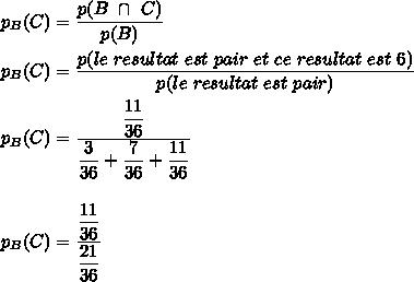 p_B(C)=\dfrac{p(B\ \cap\ C)}{p(B)}\\\\p_B(C)=\dfrac{p(le\ resultat\ est\ pair\ et\ ce\ resultat\ est\ 6)}{p(le\ resultat\ est\ pair)}\\\\p_B(C)=\dfrac{\dfrac{11}{36}}{\dfrac{3}{36}+\dfrac{7}{36}+\dfrac{11}{36}}\\\\\\p_B(C)=\dfrac{\dfrac{11}{36}}{\dfrac{21}{36}}\\\\\\