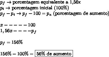 p_f \rightarrow \text{porcentagem equivalente a 1,56x} \\ p_i \rightarrow \text{porcentagem inicial} \ (100\%) \\ p_f - p_i \rightarrow p_f - 100 = p_a \ \text{(porcentagem de aumento)} \\\\ x ----- 100 \\ 1,56x----p_f \\\\ p_f = 156\% \\\\ 156\% - 100\% = \boxed{56\% \ \text{de aumento}}