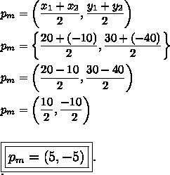p_m=\left( \dfrac{x_1+x_2}{2},\dfrac{y_1+y_2}{2}\right)\\\\p_m=\left\{ \dfrac{20+(-10)}{2}, \dfrac{30+(-40)}{2}\right\}\\\\p_m=\left( \dfrac{20-10}{2}, \dfrac{30-40}{2}\right)\\\\p_m=\left( \dfrac{10}{2}, \dfrac{-10}{~~2}\right)\\\\\\\large\boxed{\boxed{p_m=(5,-5)}}.\\.