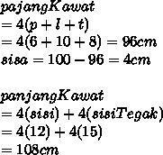 pajangKawat  \\ = 4(p+l+t) \\ =4(6+10+8) = 96 cm \\ sisa = 100-96 =4cm \\  \\ panjangKawat  \\ = 4 (sisi) + 4(sisiTegak) \\ =4 (12) + 4(15) \\ =108 cm