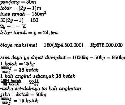 panjang=30m\\lebar=(2y+1)m\\luas\ tanah = 150m^2\\30(2y+1)=150\\2y+1=50\\lebar\ tanah=y=24,5m\\\\biaya\ maksimal=150(Rp4.500.000)=Rp675.000.000\\\\sisa\ daya\ yg\ dapat\ diangkut=1000kg-50kg=950kg\\1\ kotak=25kg\\\frac{950kg}{25kg}=38\ kotak\\1\ kali\ angkut\ sebanyak\ 38\ kotak\\\frac{1994\ kotak}{38\ kotak}=52\frac{18}{38}\\maka\ setidaknya\ 53\ kali\ angkutan\\jika\ 1\ kotak=50kg\\\frac{950kg}{50kg}=19\ kotak