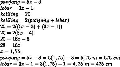 panjang=5x-3 \\  lebar=3x-1 \\ keliling=20 \\ keliling = 2(panjang+lebar) \\ 20=2((5x-3)+(3x-1)) \\ 20=2(8x-4) \\ 20=16x-8 \\ 28=16x \\ x=1,75 \\ panjang=5x-3=5(1,75)-3=5,75 ~m=575~cm\\ lebar=3x-1=3(1,75)-1=4,25~m=425~cm