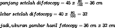 panjang~setelah~difotocopy=45~x~ \frac{80}{100}=36~cm \\  \\ lebar~setelah~difotocopy=40~x~ \frac{80}{100}=32 \\  \\ jadi,ukuran~gambar~hasil~fotocopy=36~cm~x~32~cm