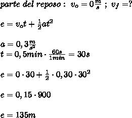parte\ del\ reposo:\ v_o=0\frac{m}{s}\ ;\ v_f=?\\ \\e=v_ot+\frac{1}{2}at^2\\ \\a=0,3\frac{m}{s^2}\\t=0,5min\cdot\frac{60s}{1min}=30s\\ \\e=0\cdot30+\frac{1}{2}\cdot0,30\cdot30^2\\ \\e=0,15\cdot900\\ \\e=135m