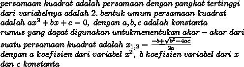 persamaan\ kuadrat\ adalah\ persamaan\ dengan\ pangkat\ tertinggi\\dari\ variabelnya\ adalah\ 2.\ bentuk\ umum\ persamaan\ kuadrat\\adalah\ ax^2+bx+c=0,\ dengan\ a,b,c\ adalah\ konstanta\\rumus\ yang\ dapat\ digunakan\ untuk menentukan\ akar-akar\ dari\\suatu\ persamaan\ kuadrat\ adalah\ x_{1,2}=\frac{-b \underline{+} \sqrt{b^2-4ac}}{2a}\\dengan\ a\ koefisien\ dari\ variabel\ x^2,\ b\ koefisien\ variabel\ dari\ x\\dan\ c\ konstanta