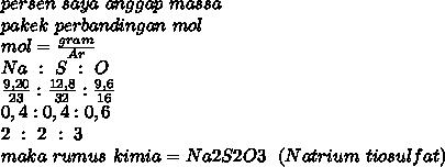 persen~saya~anggap~massa \\ pakek ~perbandingan~mol \\ mol= \frac{gram}{Ar}  \\  Na~:~S~:~O \\ \frac{9,20}{23} : \frac{12,8}{32}:  \frac{9,6}{16}  \\ 0,4:0,4:0,6 \\ 2~:~2~:~3 \\ maka~rumus~kimia=Na2S2O3~~(Natrium~tiosulfat)