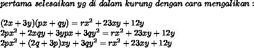 pertama\ selesaikan\ yg\ di\ dalam\ kurung\ dengan\ cara\ mengalikan :\\\\(2x+3y)(px+qy) = rx^{2}+23xy+12y\\2px^{2}+2xqy+3ypx+3qy^{2} = rx^{2}+23xy+12y\\2px^{2}+(2q+3p)xy+3qy^{2} = rx^{2}+23xy+12y\\