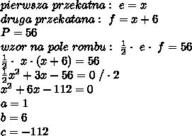 pierwsza\ przekatna:\ e=x\\druga\ przekatana:\ f=x+6\\P=56\\wzor\ na\ pole\ rombu:\ \frac{1}{2}\cdot\ e\cdot\ f=56\\\frac{1}{2}\cdot\ x\cdot(x+6)=56\\\frac{1}{2}x^2+3x-56=0\ /\cdot2\\x^2+6x-112=0\\a=1\\b=6\\c=-112