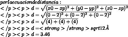 por la ecuacion de distancia:\\</p><p>d= \sqrt{(x0-xp)^{2}+(y0-yp)^{2}+(z0-zp)^{2}}\\</p><p>d= \sqrt{(0-2)^{2}+(0-2)^{2}+(0-2)^{2}}\\</p><p>d= \sqrt{(4)+(4)+(4)}\\</p><p>d= <strong>\</strong>sqrt{12}\\ </p><p>d = 3.46