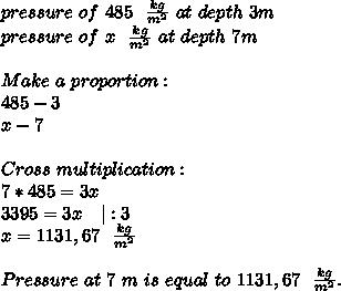 pressure\ of\ 485\ \ \frac{kg}{m^2}\ at\ depth\ 3m\\pressure\ of\ x\ \ \frac{kg}{m^2}\ at\ depth\ 7m\\\Make\ a\ proportion:\485-3\x-7\\Cross\ multiplication:\7*485=3x\3395=3x\ \ \ |:3\x=1131,67\ \ \frac{kg}{m^2}\\Pressure\ at\ 7\ m\ is\ equal\ to\ 1131,67\ \ \frac{kg}{m^2}.