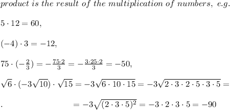 product\ is\ the\ result\ of\ the\ multiplication\ of\ numbers,\ e.g.\\ \\5\cdot12=60,\\\\ (-4)\cdot3=-12,\\\\ 75\cdot(- \frac{2}{3} )=- \frac{75\cdot2}{3} =- \frac{3\cdot25\cdot2}{3} =-50,\\\\  \sqrt{6}\cdot(-3 \sqrt{10}  )\cdot \sqrt{15} =-3 \sqrt{6\cdot10\cdot15} =-3 \sqrt{2\cdot3\cdot2\cdot5\cdot3\cdot5} =\\\\.\ \ \ \ \ \ \ \ \ \ \ \ \ \ \ \ \ \ \ \ \ \ \ \   =-3 \sqrt{(2\cdot3\cdot5)^2} =-3\cdot2\cdot3\cdot5=-90