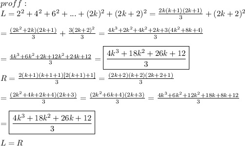 proff:\\L=2^2+4^2+6^2+...+(2k)^2+(2k+2)^2=\frac{2k(k+1)(2k+1)}{3}+(2k+2)^2\\\\=\frac{(2k^2+2k)(2k+1)}{3}+\frac{3(2k+2)^2}{3}=\frac{4k^3+2k^2+4k^2+2k+3(4k^2+8k+4)}{3}\\\\=\frac{4k^3+6k^2+2k+12k^2+24k+12}{3}=\boxed{\frac{4k^3+18k^2+26k+12}{3}}\\\\R=\frac{2(k+1)(k+1+1)[2(k+1)+1]}{3}=\frac{(2k+2)(k+2)(2k+2+1)}{3}\\\\=\frac{(2k^2+4k+2k+4)(2k+3)}{3}=\frac{(2k^2+6k+4)(2k+3)}{3}=\frac{4k^3+6k^2+12k^2+18k+8k+12}{3}\\\\=\boxed{\frac{4k^3+18k^2+26k+12}{3}}\\\\L=R