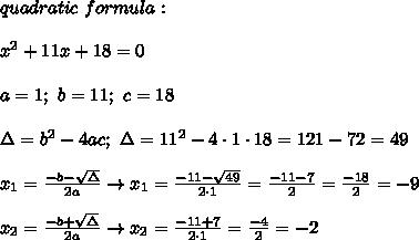 quadratic\ formula:\\\\x^2+11x+18=0\\\\a=1;\ b=11;\ c=18\\\\\Delta=b^2-4ac;\ \Delta=11^2-4\cdot1\cdot18=121-72=49\\\\x_1=\frac{-b-\sqrt\Delta}{2a}\to x_1=\frac{-11-\sqrt{49}}{2\cdot1}=\frac{-11-7}{2}=\frac{-18}{2}=-9\\\\x_2=\frac{-b+\sqrt\Delta}{2a}\to x_2=\frac{-11+7}{2\cdot1}=\frac{-4}{2}=-2