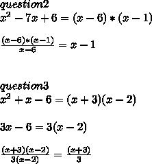 question 2 \\ x^{2} -7x+6=(x-6)*(x-1) \\  \\  \frac{(x-6)*(x-1)}{x-6} =x-1 \\  \\  \\ question 3 \\  x^{2} +x-6=(x+3)(x-2) \\  \\  3x-6=3(x-2) \\   \\  \frac{(x+3)(x-2)}{3(x-2)} = \frac{(x+3)}{3}