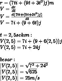 r=(7ti+(9t+3t^2)j)m \ V= \frac{dr}{dt}  \ V= \frac{d(7ti+(9t+3t^2)j)}{dt}  \ V=7i+(9+6t)j \  \ t=2,5sekon: \ V(2,5)=7i+(9+6(2,5))j \ V(2,5)=7i+24j \  \ besar: \ |V(2,5)|= \sqrt{7^2+24^2}  \ |V(2,5)|= \sqrt{625}  \ |V(2,5)|= 25m/s