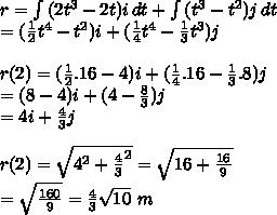 r= \int{(2t^{3}-2t)i} \, dt+ \int{(t^{3}-t^2)j} \, dt \\ =( \frac{1}{2}t^4-t^2)i+( \frac{1}{4}t^4- \frac{1}{3}t^3)j \\ \\ r(2)=( \frac{1}{2}.16-4)i+( \frac{1}{4}.16- \frac{1}{3}.8)j \\ =(8-4)i+(4- \frac{8}{3})j \\ =4i+ \frac{4}{3}j \\ \\ r(2)= \sqrt{ 4^{2} + \frac{4}{3} ^2 } = \sqrt{16+ \frac{16}{9}} \\ = \sqrt{ \frac{160}{9}}= \frac{4}{3} \sqrt{10} ~m