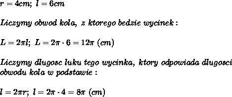 r=4cm;\ l=6cm\\\\Liczymy\ obwod\ kola,\ z\ ktorego\ bedzie\ wycinek:\\\\L=2\pi l;\ L=2\pi\cdot6=12\pi\ (cm)\\\\Liczymy\ dlugosc\ luku\ tego\ wycinka,\ ktory\ odpowiada\ dlugosci\\obwodu\ kola\ w\ podstawie:\\\\l=2\pi r;\ l=2\pi\cdot4=8\pi\ (cm)