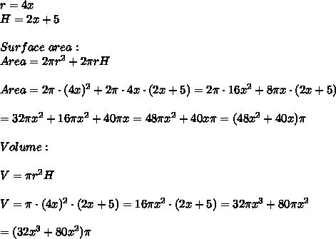 r=4x\\H=2x+5\\\\Surface\ area:\\Area=2\pi r^2+2\pi rH\\\\Area=2\pi\cdot(4x)^2+2\pi\cdot4x\cdot(2x+5)=2\pi\cdot16x^2+8\pi x\cdot(2x+5)\\\\=32\pi x^2+16\pi x^2+40\pi x=48\pi x^2+40x\pi=(48x^2+40x)\pi\\\\Volume:\\\\V=\pi r^2H\\\\V=\pi\cdot(4x)^2\cdot(2x+5)=16\pi x^2\cdot(2x+5)=32\pi x^3+80\pi x^2\\\\=(32x^3+80x^2)\pi