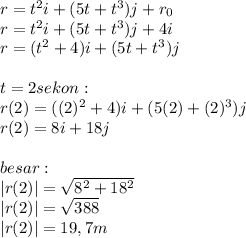r=t^2i+(5t+t^3)j+r_0 \\ r=t^2i+(5t+t^3)j+4i \\ r=(t^2+4)i+(5t+t^3)j \\  \\ t=2sekon : \\ r(2)=((2)^2+4)i+(5(2)+(2)^3)j \\ r(2)=8i+18j \\  \\ besar: \\  r(2) = \sqrt{8^2+18^2}  \\  r(2) = \sqrt{388} \\  r(2) =19,7m