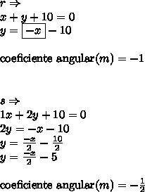 r \Rightarrow \\x+y+10=0\\y = \boxed{-x}-10\\\\\text{coeficiente angular}(m) = -1\\\\\\s \Rightarrow\\1x+2y+10=0\\2y = -x-10\\y = \frac{-x}{2}-\frac{10}{2}\\y = \frac{-x}{2}-5\\\\\text{coeficiente angular}(m)=-\frac{1}{2}