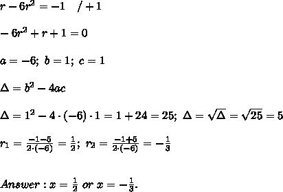 r-6r^2=-1\ \ \ /+1\\\\-6r^2+r+1=0\\\\a=-6;\ b=1;\ c=1\\\\\Delta=b^2-4ac\\\\\Delta=1^2-4\cdot(-6)\cdot1=1+24=25;\ \Delta=\sqrt\Delta=\sqrt{25}=5\\\\r_1=\frac{-1-5}{2\cdot(-6)}=\frac{1}{2};\ r_2=\frac{-1+5}{2\cdot(-6)}=-\frac{1}{3}\\\\\\Answer:x=\frac{1}{2}\ or\ x=-\frac{1}{3}.