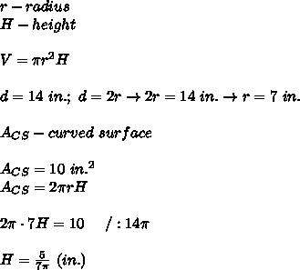 r-radius\\H-height\\\\V=\pi r^2H\\\\d=14\ in.;\ d=2r\to 2r=14\ in.\to r=7\ in.\\\\A_{CS}-curved\ surface\\\\A_{CS}=10\ in.^2\\A_{CS}=2\pi rH\\\\2\pi\cdot7H=10\ \ \ \ /:14\pi\\\\H=\frac{5}{7\pi}\ (in.)