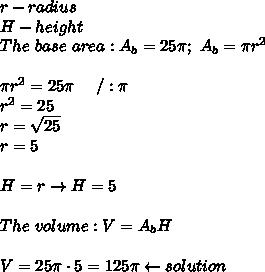 r-radius\\H-height\\The\ base\ area:A_b=25\pi;\ A_b=\pi r^2\\\\\pi r^2=25\pi\ \ \ \ /:\pi\\r^2=25\\r=\sqrt{25}\\r=5\\\\H=r\to H=5\\\\The\ volume:V=A_bH\\\\V=25\pi\cdot5=125\pi\leftarrow solution