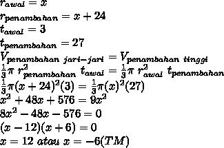 r_{awal}=x\\r_{penambahan}=x+24\\t_{awal}=3\\t_{penambahan}=27\\V_{penambahan\ jari-jari}=V_{penambahan\ tinggi}\\\frac{1}{3} \pi\ r^2_{penambahan}\ t_{awal}=\frac{1}{3} \pi\ r^2_{awal}\ t_{penambahan}\\\frac{1}{3} \pi (x+24)^2 (3)=\frac{1}{3} \pi (x)^2(27)\\x^2+48x+576=9x^2\\8x^2-48x-576=0\\(x-12)(x+6)=0\\x=12\ atau\ x=-6(TM)