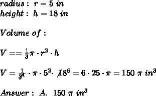 radius : \ r= 5 \ in \\ height : \ h = 18 \ in \\ \\Volume \ of \Cone : \\ \\ V= = \frac{1} { 3 } \pi \cdot r^2 \cdot h\\ \\V=\frac{1}{\not3^1}\cdot \pi \cdot 5^2 \cdot \not18^6= 6\cdot 25 \cdot \pi= 150 \ \pi \ in^3 \\ \\Answer: \ A. \ \ 150 \ \pi \ in^3
