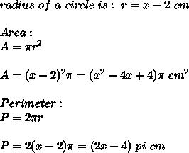 radius \ of \ a \ circle \ is: \ r= x-2 \ cm \\ \\Area: \\A=\pi r^2\\ \\A=(x-2)^2 \pi=(x^2-4x+4)\pi \ cm^2\\\\Perimeter : \\P=2 \pi r\\\\P=2(x-2)\pi=(2x-4) \ pi \ cm