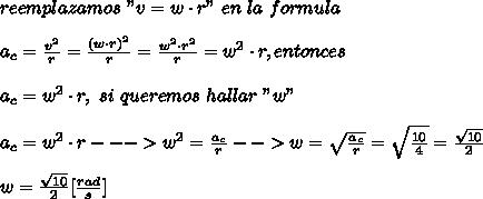 """reemplazamos\ """"v=w\cdot r""""\ en\ la\ formula\\ \\a_c=\frac{v^2}{r}=\frac{(w\cdot r)^2}{r}=\frac{w^2\cdot r^2}{r}=w^2\cdot r, entonces\\ \\a_c=w^2\cdot r,\ si\ queremos\ hallar\ """"w""""\\ \\a_c=w^2\cdot r--->w^2=\frac{a_c}{r}-->w=\sqrt{\frac{a_c}{r}}=\sqrt{\frac{10}{4}}=\frac{\sqrt{10}}{2}\\ \\w=\frac{\sqrt{10}}{2}[\frac{rad}{s}]"""