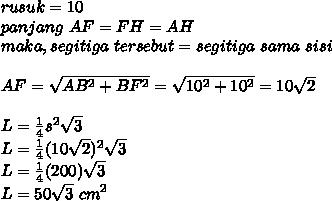 rusuk=10 \\ panjang~AF=FH=AH \\ maka,segitiga~tersebut=segitiga~sama~sisi \\  \\ AF= \sqrt{AB^2+BF^2}= \sqrt{10^2+10^2}=10 \sqrt{2}  \\ \\ L= \frac{1}{4}s^2 \sqrt{3} \\ L= \frac{1}{4}(10 \sqrt{2})^2 \sqrt{3}  \\  L=   \frac{1}{4}(200) \sqrt{3} \\ L=50 \sqrt{3}~cm^2