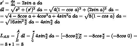 s'=\frac{ds}{da}=2sin\ a\ da \\\ dl=\sqrt{s^2+(s')^2}\ da = \sqrt{4(1-cos\ a)^2+(2sin\ a)^2} \ da=\\\ =\sqrt{4-8cos\ a+4cos^2a+4sin^2a} \ da=\sqrt{8(1-cos\ a)} \ da=\\\ =\sqrt{16sin^2\frac{a}{2}}\ da=4sin\frac{a}{2}\ da \\\ \\\ L_{AB}=\int\limits^A_B {} \, dl=\int\limits^\pi_0 {4sin\frac{a}{2}} \, da=[-8cos\frac{a}{2}]^\pi_0=-8cos\frac{\pi}{2}-(-8cos \ 0)= \\\ =8*1=8