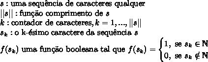 s:\text{uma sequ\^encia de caracteres qualquer}\ ||s||:\text{fun\c{c}\~ao comprimento de }s \ k:\text{contador de caracteres}, k = 1,...,||s|| \ s_k:\text{o k-\'esimo caractere da sequ\^encia }s\ f(s_k)\text{ uma fun\c{c}\~ao booleana tal que }f(s_k)= \begin{cases} 1,\text{ se }s_k \in \mathbb{N}\ 0,\text{ se }s_k \notin \mathbb{N} \end{cases}