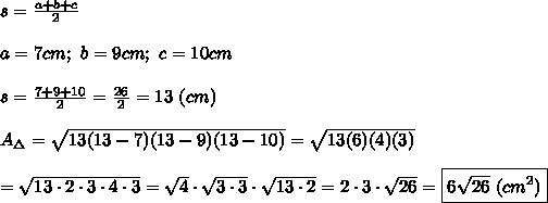 s=\frac{a+b+c}{2}\\\\a=7cm;\ b=9cm;\ c=10cm\\\\s=\frac{7+9+10}{2}=\frac{26}{2}=13\ (cm)\\\\A_\Delta=\sqrt{13(13-7)(13-9)(13-10)}=\sqrt{13(6)(4)(3)}\\\\=\sqrt{13\cdot2\cdot3\cdot4\cdot3}=\sqrt4\cdot\sqrt{3\cdot3}\cdot\sqrt{13\cdot2}=2\cdot3\cdot\sqrt{26}=\boxed{6\sqrt{26}\ (cm^2)}
