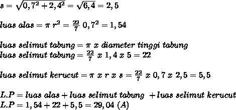 s= \sqrt{0,7^2+2,4^2}= \sqrt{6,4}  =2,5 \\  \\  luas~alas=  \pi ~r^2=\frac{22}{7}~0,7^2=1,54 \\  \\ luas~selimut~tabung= \pi ~x~diameter~tinggi~tabung \\  luas~selimut~tabung= \frac{22}{7}~x~1,4~x~5=22\\ \\ luas~selimut~kerucut= \pi ~x~r~x~s= \frac{22}{7}~x~0,7~x~2,5=5,5  \\  \\ L.P=luas~alas+luas~selimut~tabung~+luas~selimut~kerucut \\ L.P=1,54+22+5,5=29,04~(A)
