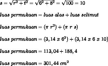 s= \sqrt{r^2+t^2}= \sqrt{6^2+8^2}= \sqrt{100} =10 \\ \\  luas~permukaan=luas~alas+luas~selimut   \\  \\ luas~permukaan=( \pi ~r^2)+( \pi ~r~s)  \\ \\ luas~permukaan=(3,14~x~6^2)+(3,14~x~6~x~10) \\  \\ luas~permukaan=113,04+188,4 \\ \\  luas~permukaan=301,44~cm^2