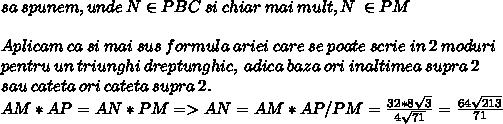 sa\:spunem, unde\:N \in PBC\:si\:chiar\:mai\:mult, N\:\in PM\\\\Aplicam\:ca\:si\:mai\:sus\:formula\:ariei\:care\:se\:poate\:scrie\:in\:2\:moduri\\pentru\:un\:triunghi\:dreptunghic,\:adica\:baza\:ori\:inaltimea\:supra\:2\\sau\:cateta\:ori\:cateta\:supra\:2.\\AM*AP = AN*PM => AN = AM*AP / PM =   \frac{32 * 8 \sqrt{3}}{4 \sqrt{71}}  =  \frac{64 \sqrt{213} }{71} \\\\