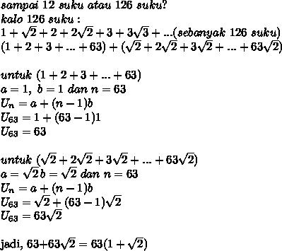 sampai\ 12\ suku\ atau\ 126\ suku?\\kalo\ 126\ suku :\\1+ \sqrt{2}+2+2\sqrt{2}+3+3\sqrt{3}+...(sebanyak\ 126\ suku)\\(1+2+3+...+63)+(\sqrt{2}+2\sqrt{2}+3\sqrt{2}+...+63\sqrt{2})\\\\untuk\ (1+2+3+...+63)\\a=1,\ b=1\ dan\ n=63\\U_n=a+(n-1)b\\U_{63}=1+(63-1)1\\U_{63}=63\\\\untuk\ (\sqrt{2}+2\sqrt{2}+3\sqrt{2}+...+63\sqrt{2})\\a=\sqrt{2}\, b=\sqrt{2}\ dan\ n=63\\U_n=a+(n-1)b\\U_{63}=\sqrt{2}+(63-1)\sqrt{2}\\U_{63}=63\sqrt{2}\\jadi,\ 63+63\sqrt{2}=63(1+\sqrt{2})