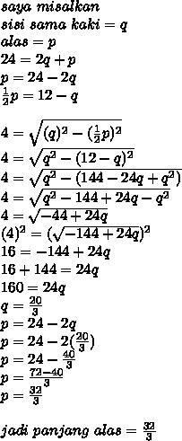 saya ~misalkan \\ sisi~sama~kaki=q \\ alas=p \\ 24=2q+p \\ p=24-2q \\  \frac{1}{2}p=12-q \\  \\ 4= \sqrt{(q)^2-( \frac{1}{2}p)^2} \\ 4= \sqrt{q^2-(12-q)^2}   \\ 4= \sqrt{q^2-(144-24q+q^2)}   \\ 4= \sqrt{q^2-144+24q-q^2}  \\ 4= \sqrt{-44+24q} \\(4)^2=( \sqrt{-144+24q})^2 \\ 16=-144+24q \\   16+144=24q \\ 160=24q \\ q= \frac{20}{3}   \\ p=24-2q \\ p=24-2( \frac{20}{3}) \\ p=24- \frac{40}{3} \\ p= \frac{72-40}{3}  \\ p= \frac{32}{3}  \\  \\ jadi~panjang~alas= \frac{32}{3}