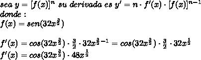 sea\ y=[f(x)]^{n}\ su\ derivada\ es\ y'=n\cdot f'(x)\cdot [f(x)]^{n-1}\\ donde:\\ f(x)=sen(32x^{\frac{3}{2}})\\ \\ f'(x)=cos(32x^{\frac{3}{2}})\cdot\frac{3}{2}\cdot32x^{\frac{3}{2}-1}=cos(32x^{\frac{3}{2}})\cdot\frac{3}{2}\cdot32x^{\frac{1}{2}}\\ f'(x)=cos(32x^{\frac{3}{2}})\cdot48x^{\frac{1}{2}