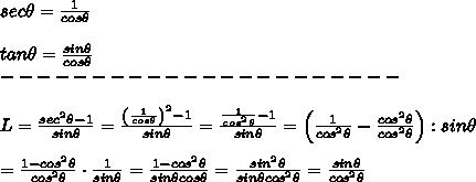 sec\theta=\frac{1}{cos\theta}\\\\tan\theta=\frac{sin\theta}{cos\theta}\\----------------------\\\\L=\frac{sec^2\theta-1}{sin\theta}=\frac{{\left(\frac{1}{cos\theta}\right)^2-1}}{sin\theta}=\frac{\frac{1}{cos^2\theta}-1}{sin\theta}=\left(\frac{1}{cos^2\theta}-\frac{cos^2\theta}{cos^2\theta}\right):sin\theta\\\\=\frac{1-cos^2\theta}{cos^2\theta}\cdot\frac{1}{sin\theta}=\frac{1-cos^2\theta}{sin\theta cos\theta}=\frac{sin^2\theta}{sin\theta cos^2\theta}=\frac{sin\theta}{cos^2\theta}