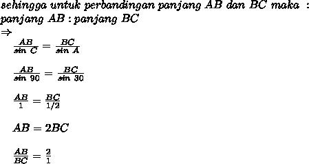 sehingga\ untuk\ perbandingan\ panjang\ AB\ dan\ BC\ maka\ :\\panjang\ AB : panjang\ BC\\\Rightarrow\\~~~~ \frac{AB}{sin\ C} = \frac{BC}{sin\ A}\\\\~~~~ \frac{AB}{sin\ 90} = \frac{BC}{sin\ 30}\\\\~~~~ \frac{AB}{1} = \frac{BC}{1/2}\\\\~~~~ AB = 2BC\\\\~~~~\frac{AB}{BC} = \frac{2}{1}