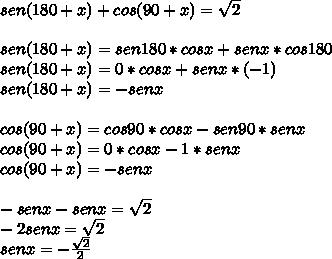 sen(180+x)+cos(90+x)=\sqrt { 2 } \\ \\ sen(180+x)=sen180*cosx+senx*cos180\\ sen(180+x)=0*cosx+senx*(-1)\\ sen(180+x)=-senx\\ \\ cos(90+x)=cos90*cosx-sen90*senx\\ cos(90+x)=0*cosx-1*senx\\ cos(90+x)=-senx\\ \\ -senx-senx=\sqrt { 2 } \\ -2senx=\sqrt { 2 } \\ senx=-\frac { \sqrt { 2 }  }{ 2 }