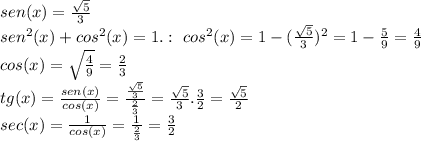 sen(x)=\frac{\sqrt{5}}{3}\newline sen^2(x)+cos^2(x)=1.:\ cos^2(x)=1-(\frac{\sqrt{5}}{3})^2=1-\frac{5}{9}=\frac{4}{9}\newline cos(x)=\sqrt{\frac{4}{9}}=\frac{2}{3}\newline tg(x)=\frac{sen(x)}{cos(x)}= \frac{\frac{\sqrt{5}}{3}}{\frac{2}{3}}=\frac{\sqrt{5}}{3}.\frac{3}{2}=\frac{\sqrt{5}}{2}\newline sec(x)= \frac{1}{cos(x)}=\frac{1}{ \frac{2}{3}}= \frac{3}{2}